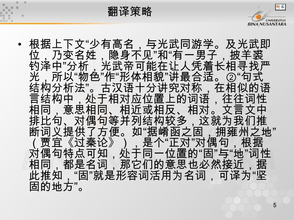 5 翻译策略 根据上下文 少有高名,与光武同游学。及光武即 位,乃变名姓,隐身不见 和 有一男子,披羊裘 钓泽中 分析,光武帝可能在让人凭着长相寻找严 光,所以 物色 作 形体相貌 讲最合适。② 句式 结构分析法 。古汉语十分讲究对称,在相似的语 言结构中,处于相对应位置上的词语,往往词性 相同,意思相同、相近或相反、相对。文言文中 排比句、对偶句等并列结构较多,这就为我们推 断词义提供了方便。如 据崤函之固,拥雍州之地 (贾宜《过秦论》),是个 正对 对偶句,根据 对偶句特点可知,处于同一位置的 固 与 地 词性 相同,都是名词,那它们的意思也必然接近,据 此推知, 固 就是形容词活用为名词,可译为 坚 固的地方 。