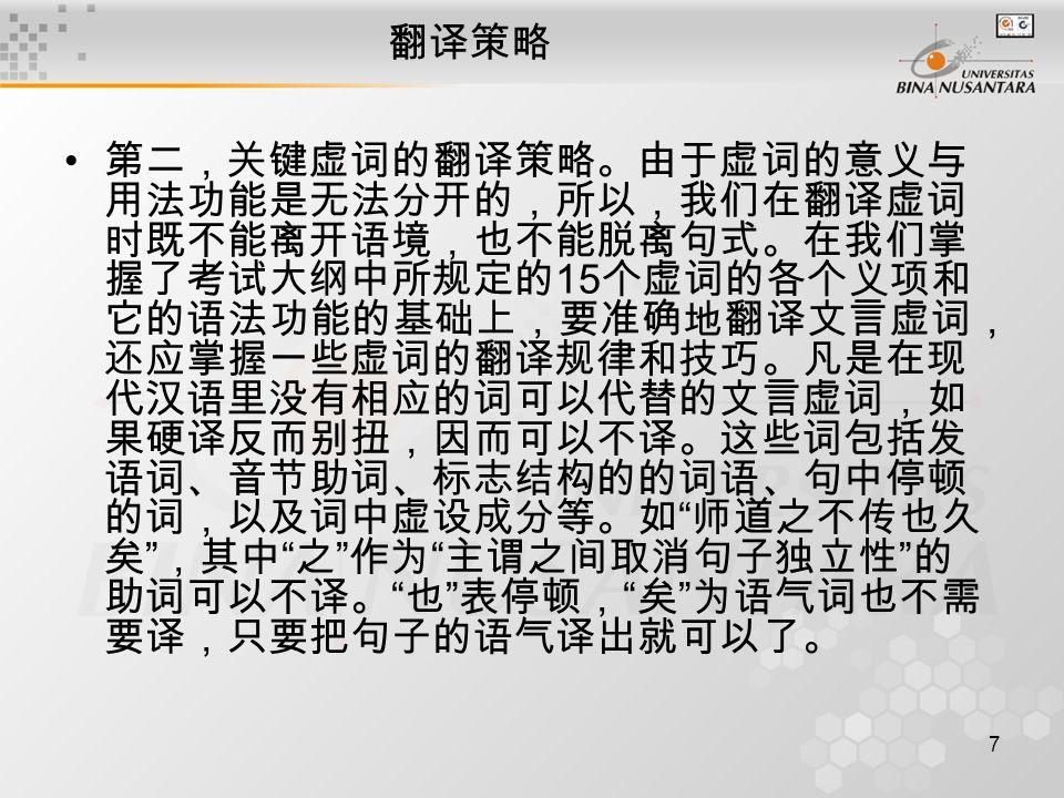 7 翻译策略 第二,关键虚词的翻译策略。由于虚词的意义与 用法功能是无法分开的,所以,我们在翻译虚词 时既不能离开语境,也不能脱离句式。在我们掌 握了考试大纲中所规定的 15 个虚词的各个义项和 它的语法功能的基础上,要准确地翻译文言虚词, 还应掌握一些虚词的翻译规律和技巧。凡是在现 代汉语里没有相应的词可以代替的文言虚词,如 果硬译反而别扭,因而可以不译。这些词包括发 语词、音节助词、标志结构的的词语、句中停顿 的词,以及词中虚设成分等。如 师道之不传也久 矣 ,其中 之 作为 主谓之间取消句子独立性 的 助词可以不译。 也 表停顿, 矣 为语气词也不需 要译,只要把句子的语气译出就可以了。