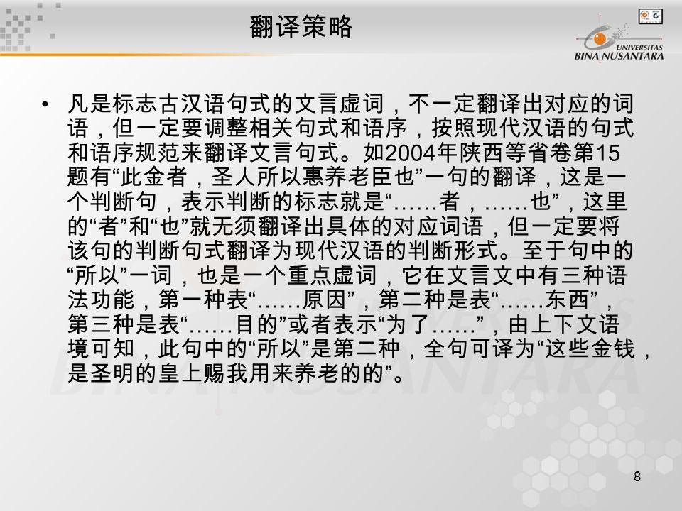 8 翻译策略 凡是标志古汉语句式的文言虚词,不一定翻译出对应的词 语,但一定要调整相关句式和语序,按照现代汉语的句式 和语序规范来翻译文言句式。如 2004 年陕西等省卷第 15 题有 此金者,圣人所以惠养老臣也 一句的翻译,这是一 个判断句,表示判断的标志就是 …… 者, …… 也 ,这里 的 者 和 也 就无须翻译出具体的对应词语,但一定要将 该句的判断句式翻译为现代汉语的判断形式。至于句中的 所以 一词,也是一个重点虚词,它在文言文中有三种语 法功能,第一种表 …… 原因 ,第二种是表 …… 东西 , 第三种是表 …… 目的 或者表示 为了 …… ,由上下文语 境可知,此句中的 所以 是第二种,全句可译为 这些金钱, 是圣明的皇上赐我用来养老的的 。