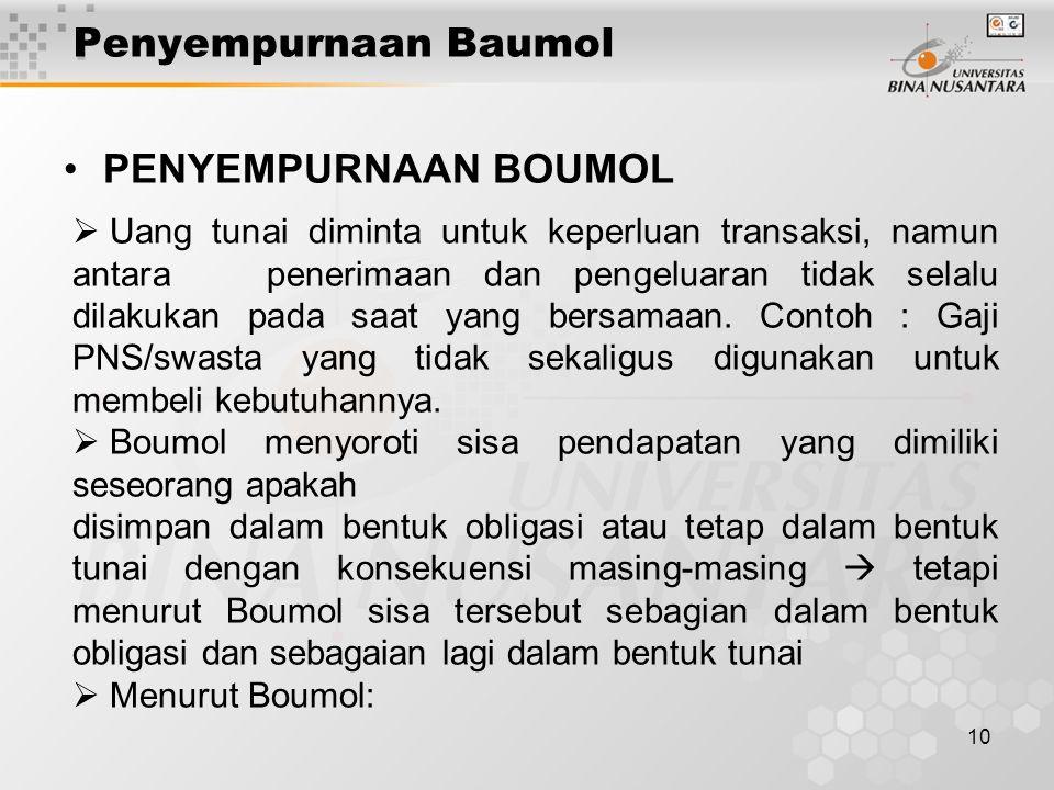 10 Penyempurnaan Baumol PENYEMPURNAAN BOUMOL  Uang tunai diminta untuk keperluan transaksi, namun antara penerimaan dan pengeluaran tidak selalu dilakukan pada saat yang bersamaan.