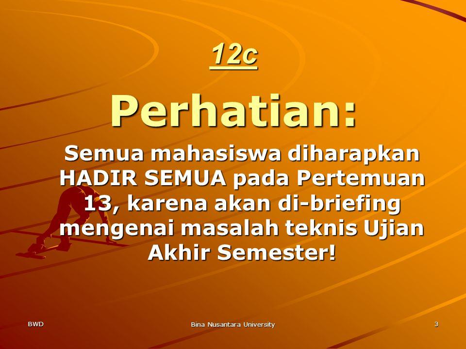 BWD Bina Nusantara University 3 12c Perhatian: Semua mahasiswa diharapkan HADIR SEMUA pada Pertemuan 13, karena akan di-briefing mengenai masalah teknis Ujian Akhir Semester!