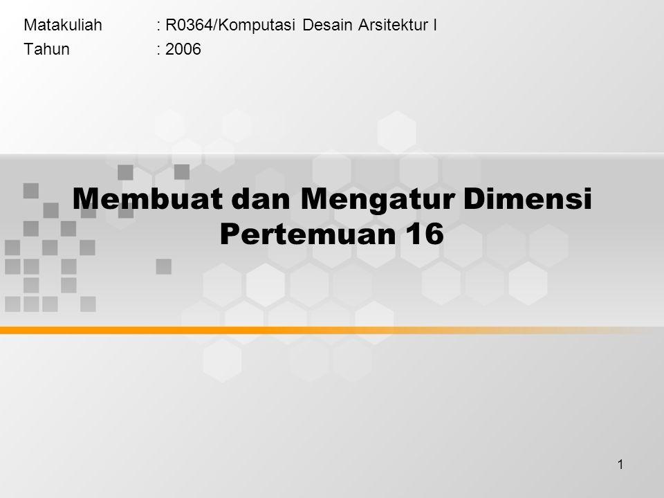 1 Membuat dan Mengatur Dimensi Pertemuan 16 Matakuliah: R0364/Komputasi Desain Arsitektur I Tahun: 2006