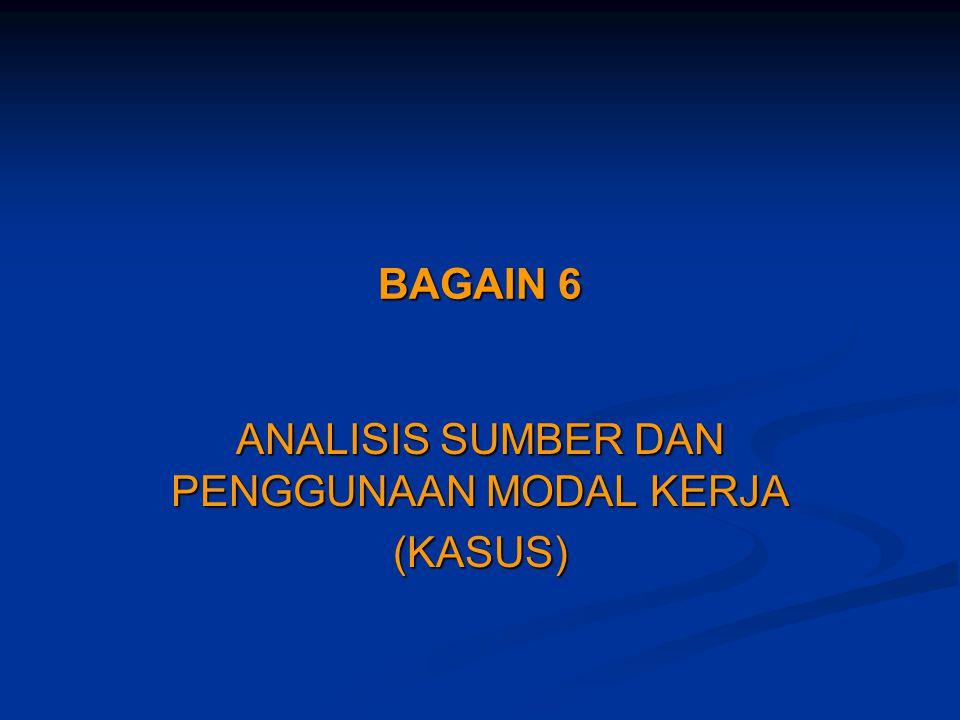 BAGAIN 6 ANALISIS SUMBER DAN PENGGUNAAN MODAL KERJA (KASUS)