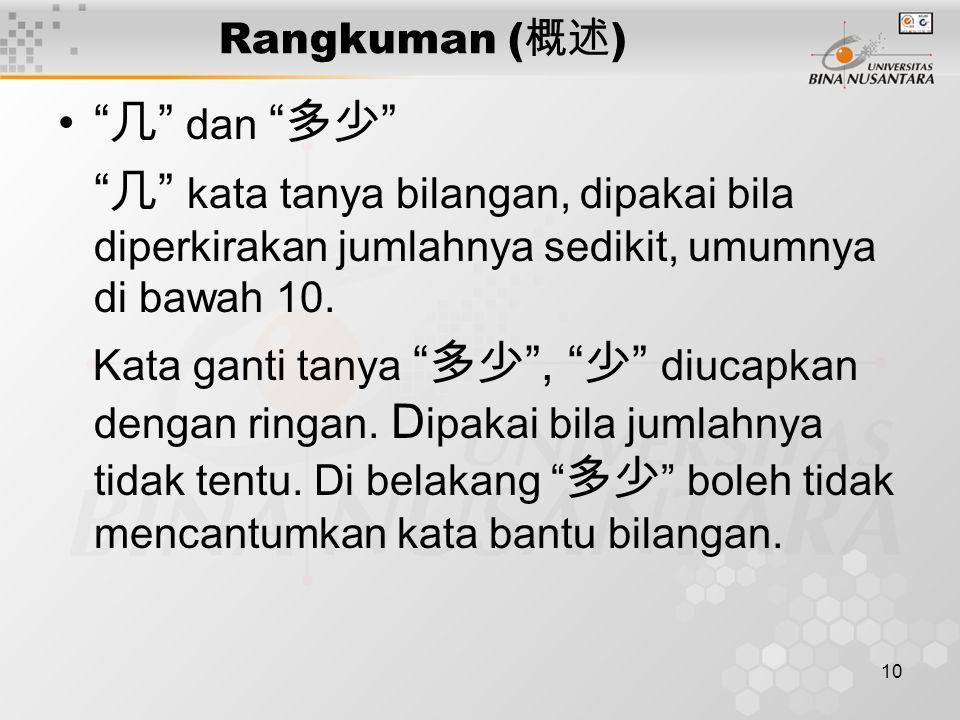 10 Rangkuman ( 概述 ) 几 dan 多少 几 kata tanya bilangan, dipakai bila diperkirakan jumlahnya sedikit, umumnya di bawah 10.