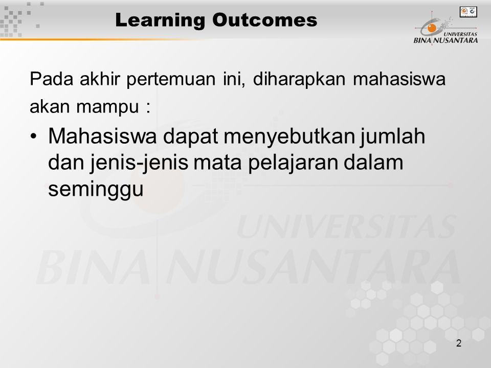 2 Learning Outcomes Pada akhir pertemuan ini, diharapkan mahasiswa akan mampu : Mahasiswa dapat menyebutkan jumlah dan jenis-jenis mata pelajaran dalam seminggu