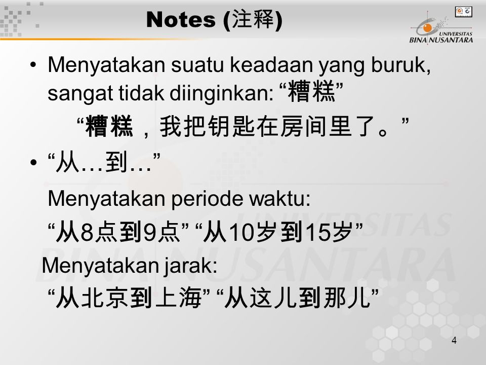 4 Notes ( 注释 ) Menyatakan suatu keadaan yang buruk, sangat tidak diinginkan: 糟糕 糟糕,我把钥匙在房间里了。 从 … 到 … Menyatakan periode waktu: 从 8 点到 9 点 从 10 岁到 15 岁 Menyatakan jarak: 从北京到上海 从这儿到那儿