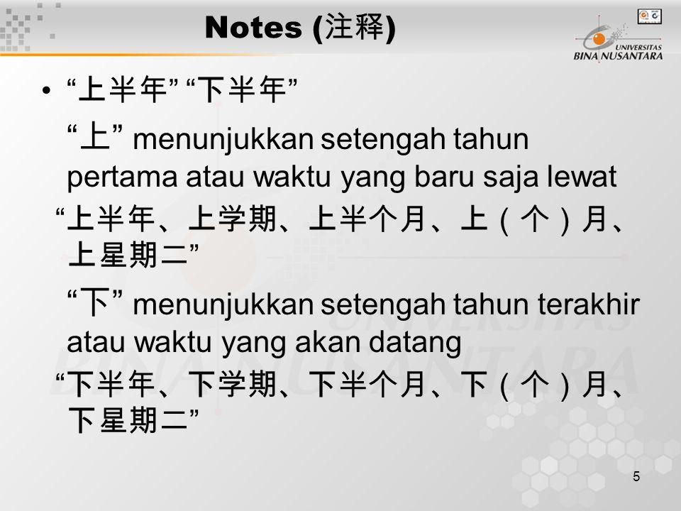 5 Notes ( 注释 ) 上半年 下半年 上 menunjukkan setengah tahun pertama atau waktu yang baru saja lewat 上半年、上学期、上半个月、上(个)月、 上星期二 下 menunjukkan setengah tahun terakhir atau waktu yang akan datang 下半年、下学期、下半个月、下(个)月、 下星期二
