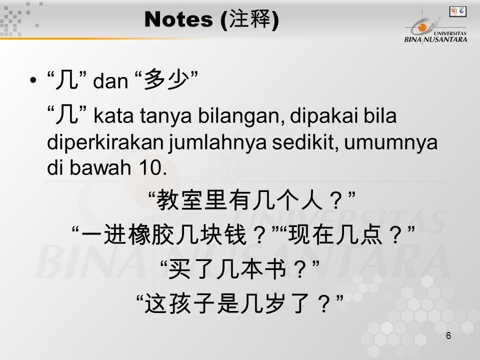 6 Notes ( 注释 ) 几 dan 多少 几 kata tanya bilangan, dipakai bila diperkirakan jumlahnya sedikit, umumnya di bawah 10.