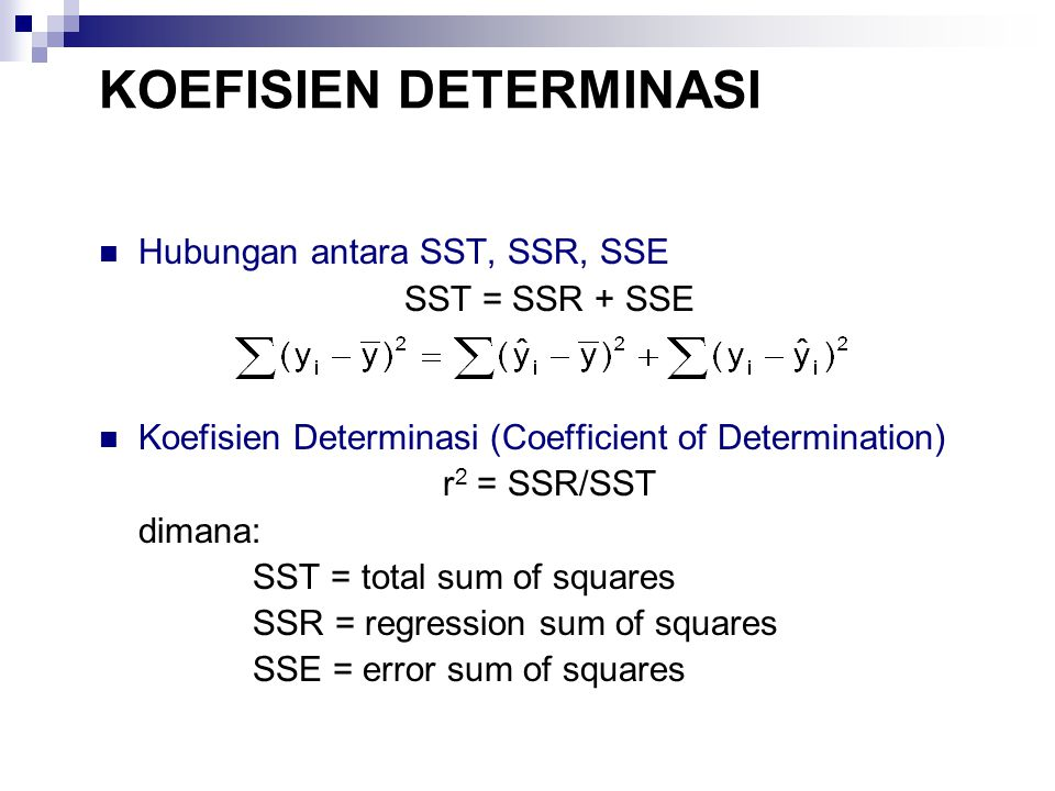 KOEFISIEN DETERMINASI Hubungan antara SST, SSR, SSE SST = SSR + SSE Koefisien Determinasi (Coefficient of Determination) r 2 = SSR/SST dimana: SST = t