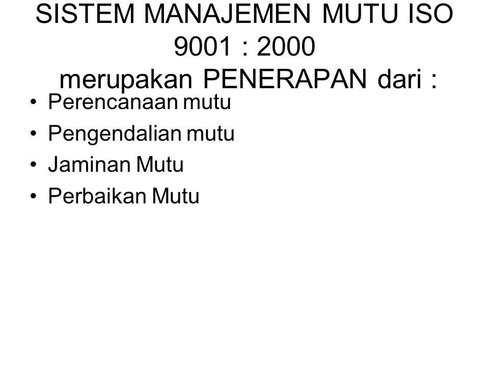 SISTEM MANAJEMEN MUTU ISO 9001 : 2000 merupakan PENERAPAN dari : Perencanaan mutu Pengendalian mutu Jaminan Mutu Perbaikan Mutu