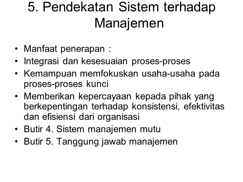 5. Pendekatan Sistem terhadap Manajemen Manfaat penerapan : Integrasi dan kesesuaian proses-proses Kemampuan memfokuskan usaha-usaha pada proses-prose