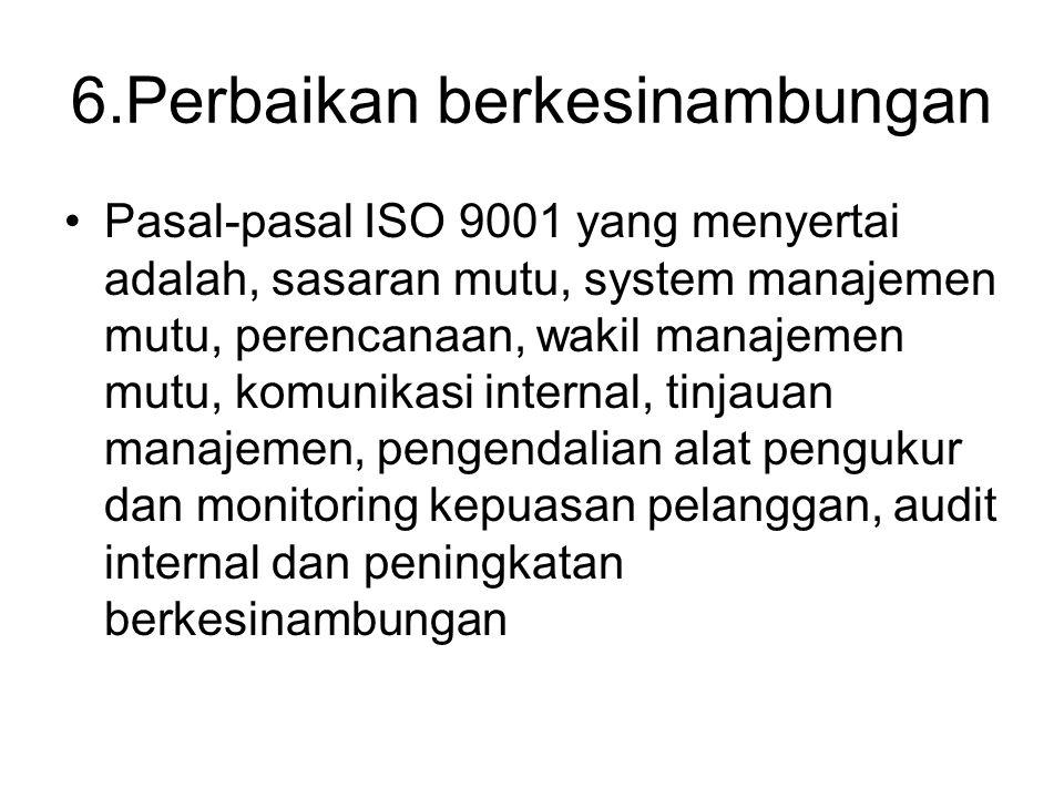 6.Perbaikan berkesinambungan Pasal-pasal ISO 9001 yang menyertai adalah, sasaran mutu, system manajemen mutu, perencanaan, wakil manajemen mutu, komun