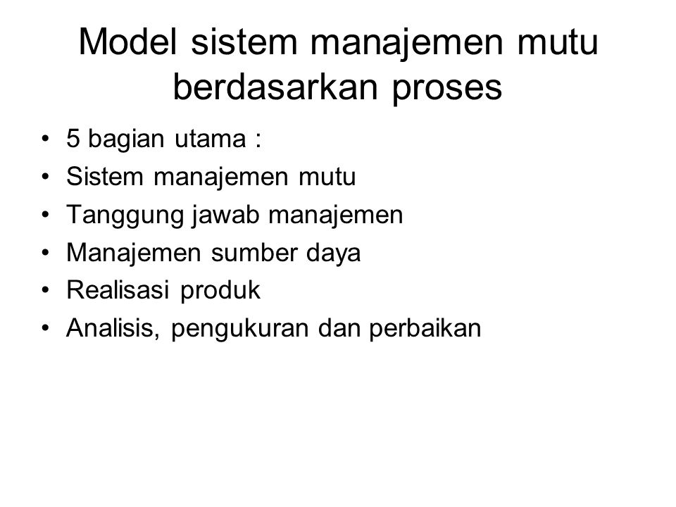 Model sistem manajemen mutu berdasarkan proses 5 bagian utama : Sistem manajemen mutu Tanggung jawab manajemen Manajemen sumber daya Realisasi produk