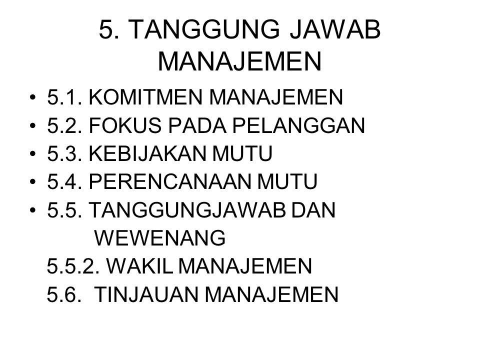5. TANGGUNG JAWAB MANAJEMEN 5.1. KOMITMEN MANAJEMEN 5.2. FOKUS PADA PELANGGAN 5.3. KEBIJAKAN MUTU 5.4. PERENCANAAN MUTU 5.5. TANGGUNGJAWAB DAN WEWENAN