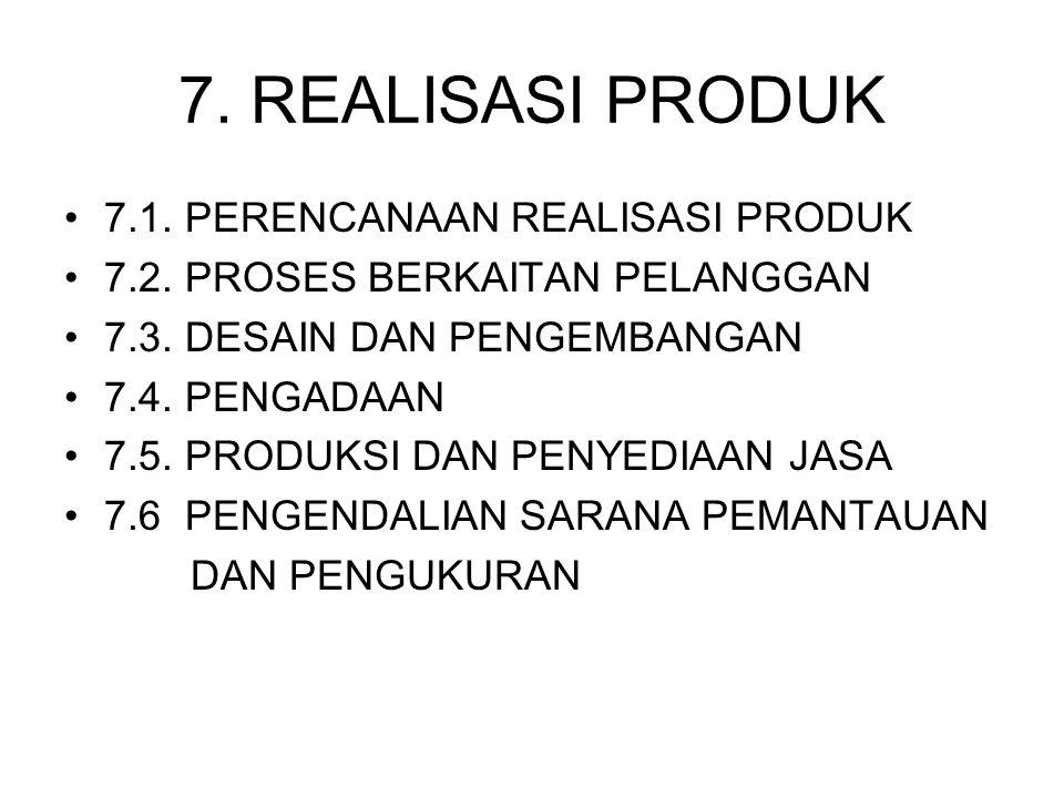 7. REALISASI PRODUK 7.1. PERENCANAAN REALISASI PRODUK 7.2. PROSES BERKAITAN PELANGGAN 7.3. DESAIN DAN PENGEMBANGAN 7.4. PENGADAAN 7.5. PRODUKSI DAN PE