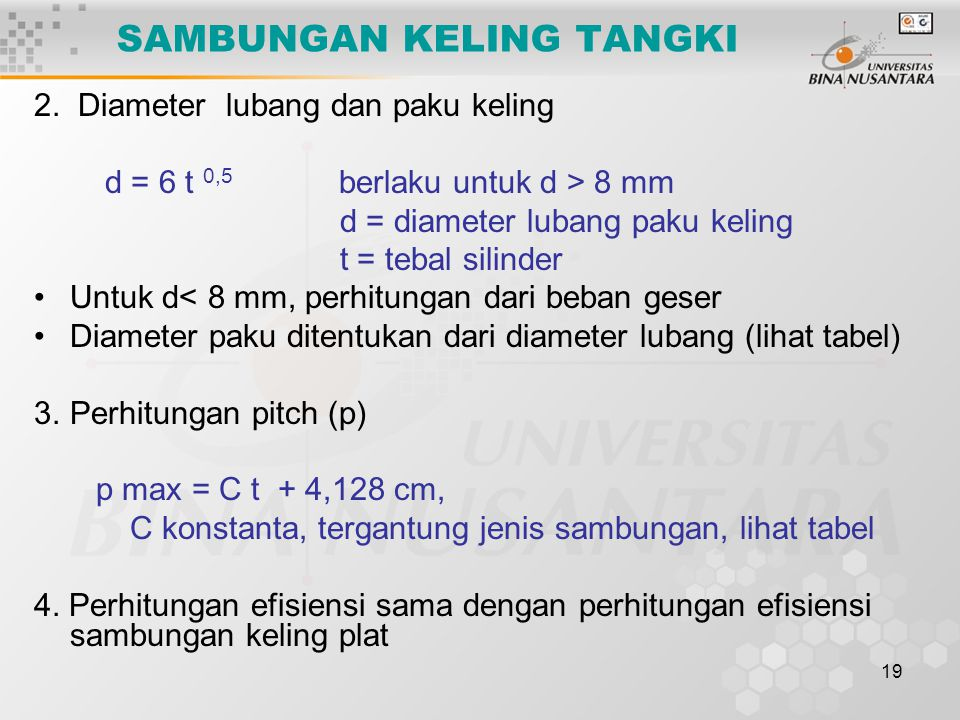 19 2. Diameter lubang dan paku keling d = 6 t 0,5 berlaku untuk d > 8 mm d = diameter lubang paku keling t = tebal silinder Untuk d< 8 mm, perhitungan