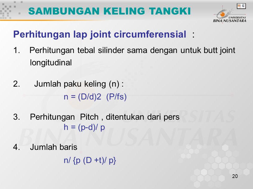 20 Perhitungan lap joint circumferensial : 1. Perhitungan tebal silinder sama dengan untuk butt joint longitudinal 2. Jumlah paku keling (n) : n = (D/