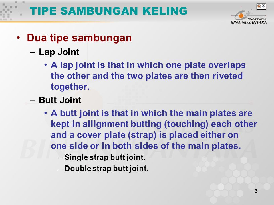6 TIPE SAMBUNGAN KELING Dua tipe sambungan –Lap Joint A lap joint is that in which one plate overlaps the other and the two plates are then riveted together.
