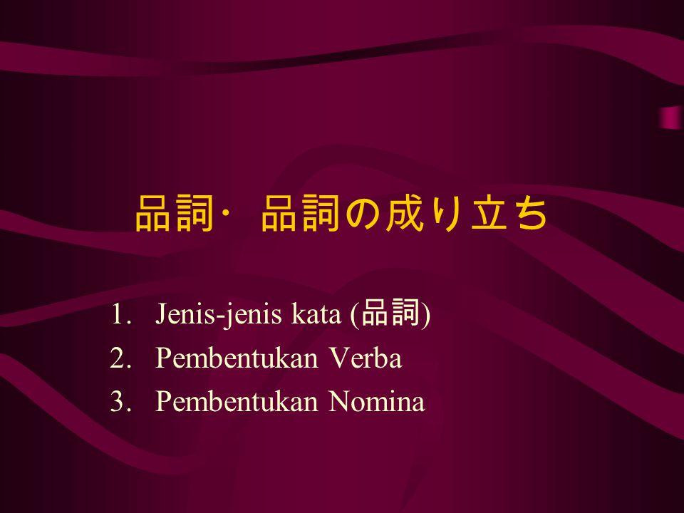品詞 名詞 (nomina) 動詞 (verba) 形容詞 (adjektiva) 副詞 (adverbia) 格助詞 (kasus) 助動詞 (verba bantu) 感動詞 (interjeksi) 終助詞 (konfiks) 副助詞 (adverbia bantu) 接続詞 (konjungsi) 接続助詞 (konjungsi bantu)