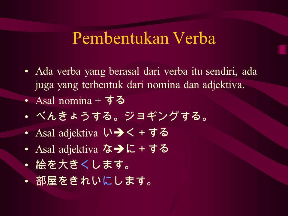 Pembentukan Verba Ada verba yang berasal dari verba itu sendiri, ada juga yang terbentuk dari nomina dan adjektiva.