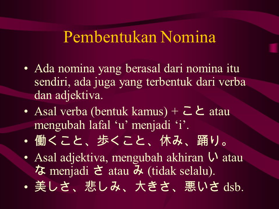 Pembentukan Nomina Ada nomina yang berasal dari nomina itu sendiri, ada juga yang terbentuk dari verba dan adjektiva.