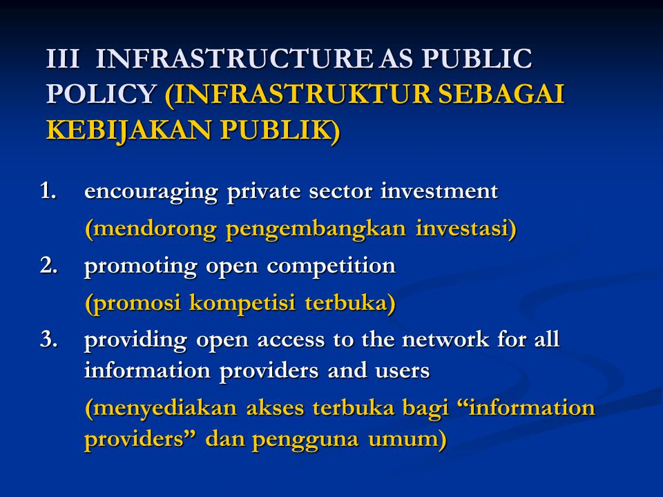 III INFRASTRUCTURE AS PUBLIC POLICY (INFRASTRUKTUR SEBAGAI KEBIJAKAN PUBLIK) 1.encouraging private sector investment (mendorong pengembangkan investasi) (mendorong pengembangkan investasi) 2.promoting open competition (promosi kompetisi terbuka) 3.providing open access to the network for all information providers and users (menyediakan akses terbuka bagi information providers dan pengguna umum)
