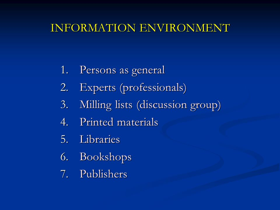 INFORMATION ENVIRONMENT 1.Persons as general 2.Experts (professionals) 3.Milling lists (discussion group) 4.Printed materials 5.Libraries 6.Bookshops 7.Publishers