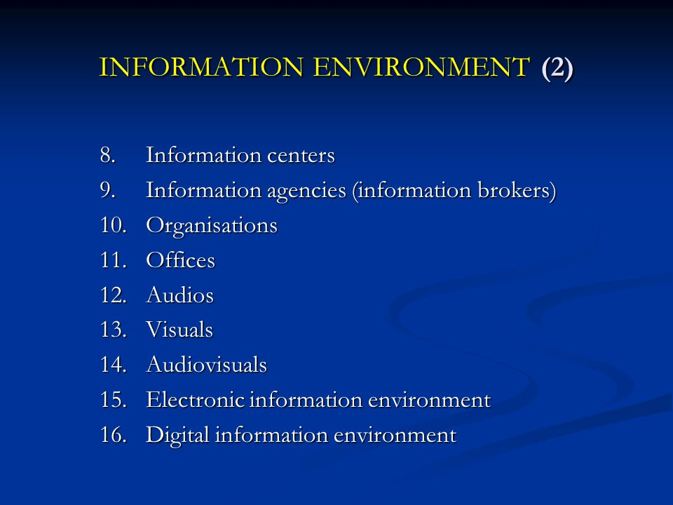 INFORMATION ENVIRONMENT (2) 8.Information centers 9.Information agencies (information brokers) 10.Organisations 11.Offices 12.Audios 13.Visuals 14.Audiovisuals 15.Electronic information environment 16.Digital information environment