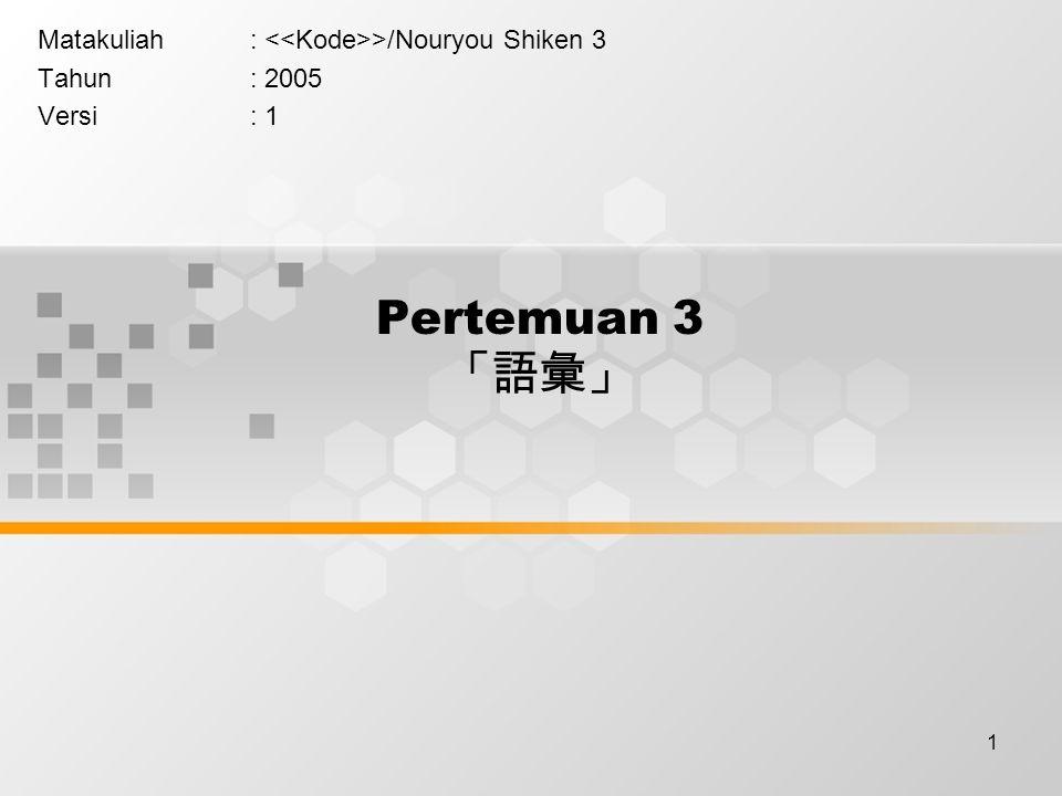 1 Pertemuan 3 「語彙」 Matakuliah: >/Nouryou Shiken 3 Tahun: 2005 Versi: 1