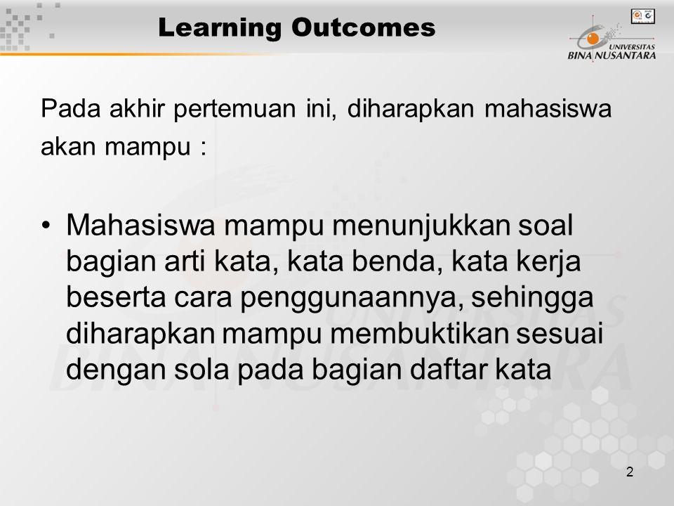 2 Learning Outcomes Pada akhir pertemuan ini, diharapkan mahasiswa akan mampu : Mahasiswa mampu menunjukkan soal bagian arti kata, kata benda, kata kerja beserta cara penggunaannya, sehingga diharapkan mampu membuktikan sesuai dengan sola pada bagian daftar kata