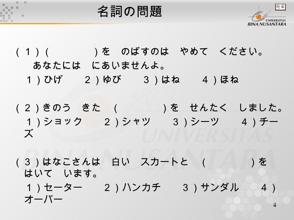 4 名詞の問題 (1)( )を のばすのは やめて ください。 あなたには にあいませんよ。 1)ひげ 2)ゆび 3)はね 4)ほね (2)きのう きた ( )を せんたく しました。 1)ショック 2)シャツ 3)シーツ 4)チー ズ (3)はなこさんは 白い スカートと ( )を はいて います。 1)セーター 2)ハンカチ 3)サンダル 4) オーバー