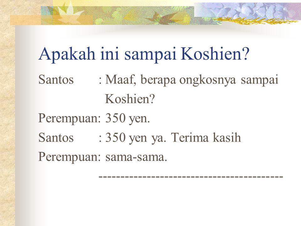 Apakah ini sampai Koshien? Santos: Maaf, berapa ongkosnya sampai Koshien? Perempuan: 350 yen. Santos: 350 yen ya. Terima kasih Perempuan: sama-sama. -