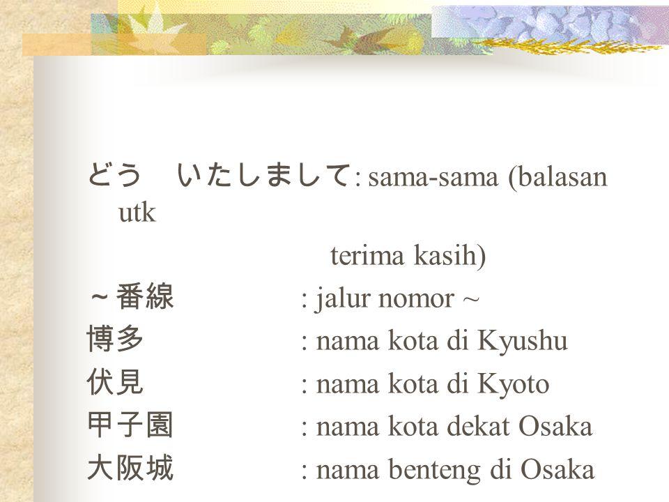 どう いたしまして : sama-sama (balasan utk terima kasih) ~番線 : jalur nomor ~ 博多 : nama kota di Kyushu 伏見 : nama kota di Kyoto 甲子園 : nama kota dekat Osaka 大阪城