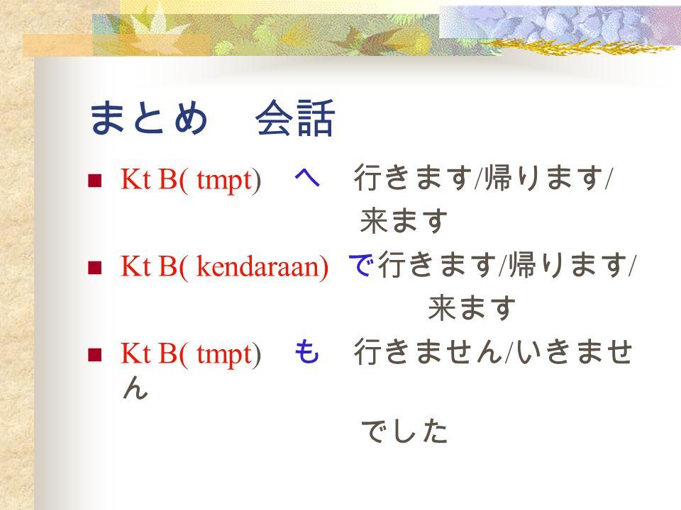 まとめ 会話 Kt B( tmpt) へ 行きます / 帰ります / 来ます Kt B( kendaraan) で行きます / 帰ります / 来ます Kt B( tmpt) も 行きません / いきませ ん でした