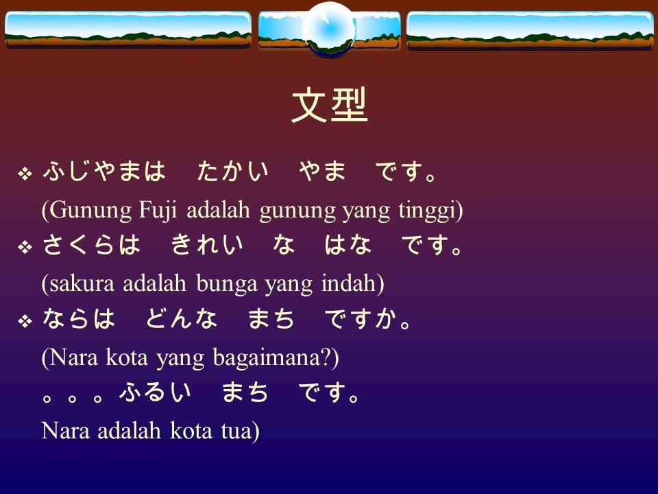 文型  ふじやまは たかい やま です。 (Gunung Fuji adalah gunung yang tinggi)  さくらは きれい な はな です。 (sakura adalah bunga yang indah)  ならは どんな まち ですか。 (Nara kota yang bagaimana?) 。。。ふるい まち です。 Nara adalah kota tua)