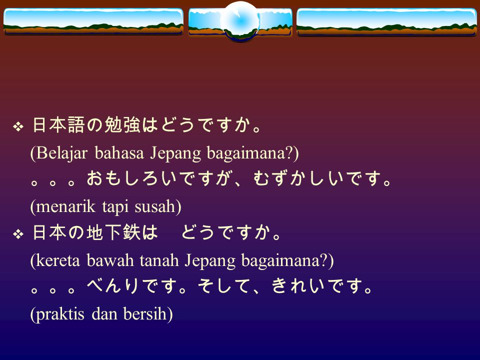  日本語の勉強はどうですか。 (Belajar bahasa Jepang bagaimana?) 。。。おもしろいですが、むずかしいです。 (menarik tapi susah)  日本の地下鉄は どうですか。 (kereta bawah tanah Jepang bagaimana?) 。。。べんりです。そして、きれいです。 (praktis dan bersih)