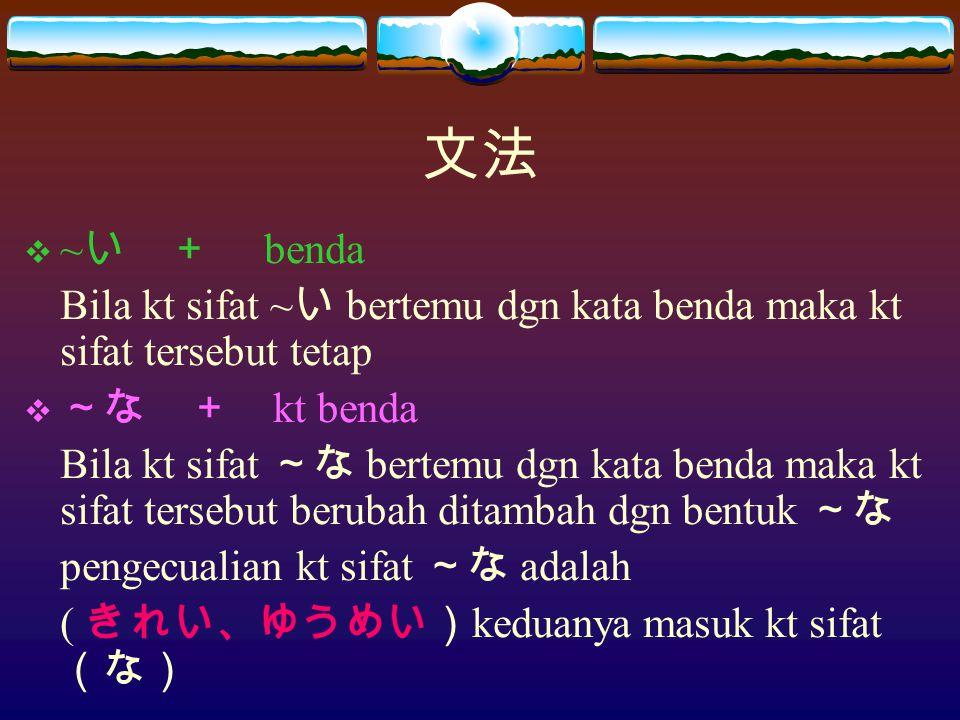 文法  ~ い + benda Bila kt sifat ~ い bertemu dgn kata benda maka kt sifat tersebut tetap  ~な + kt benda Bila kt sifat ~な bertemu dgn kata benda maka kt