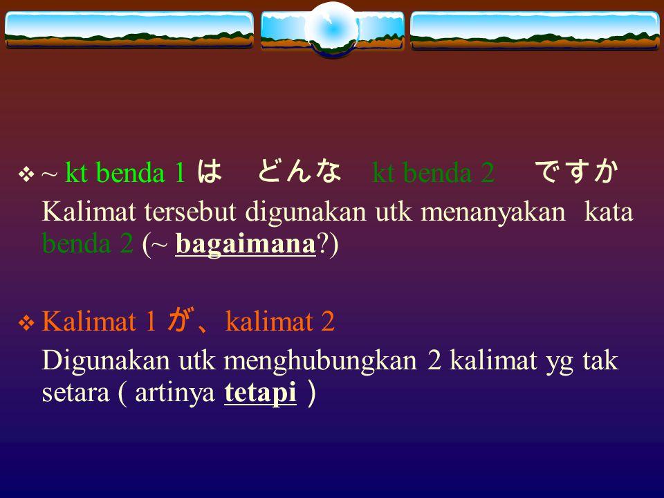  ~ kt benda 1 は どんな kt benda 2 ですか Kalimat tersebut digunakan utk menanyakan kata benda 2 (~ bagaimana?)  Kalimat 1 が、 kalimat 2 Digunakan utk menghubungkan 2 kalimat yg tak setara ( artinya tetapi )