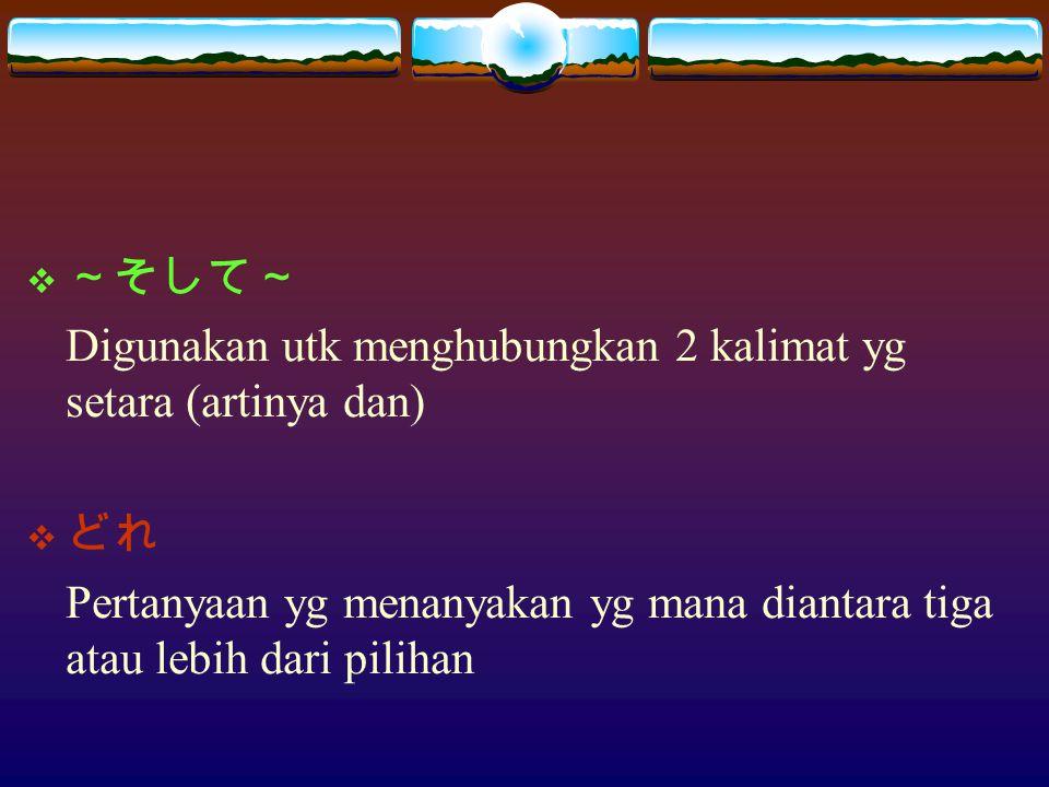  ~そして~ Digunakan utk menghubungkan 2 kalimat yg setara (artinya dan)  どれ Pertanyaan yg menanyakan yg mana diantara tiga atau lebih dari pilihan