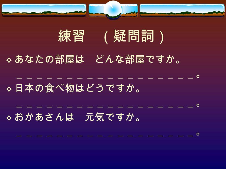 練習 (疑問詞)  あなたの部屋は どんな部屋ですか。 __________________。  日本の食べ物はどうですか。 __________________。  おかあさんは 元気ですか。 __________________。