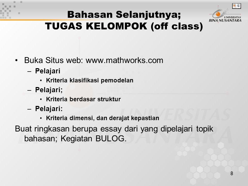 8 Bahasan Selanjutnya; TUGAS KELOMPOK (off class) Buka Situs web: www.mathworks.com –Pelajari Kriteria klasifikasi pemodelan –Pelajari; Kriteria berdasar struktur –Pelajari: Kriteria dimensi, dan derajat kepastian Buat ringkasan berupa essay dari yang dipelajari topik bahasan; Kegiatan BULOG.