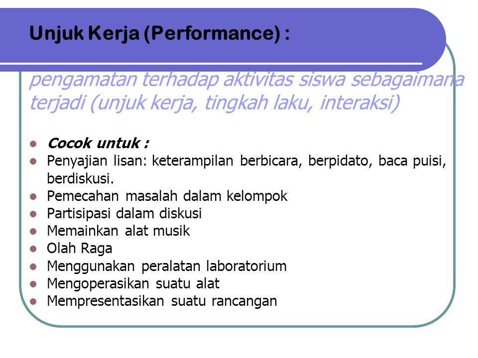 Unjuk Kerja (Performance) : pengamatan terhadap aktivitas siswa sebagaimana terjadi (unjuk kerja, tingkah laku, interaksi) Cocok untuk : Penyajian lis
