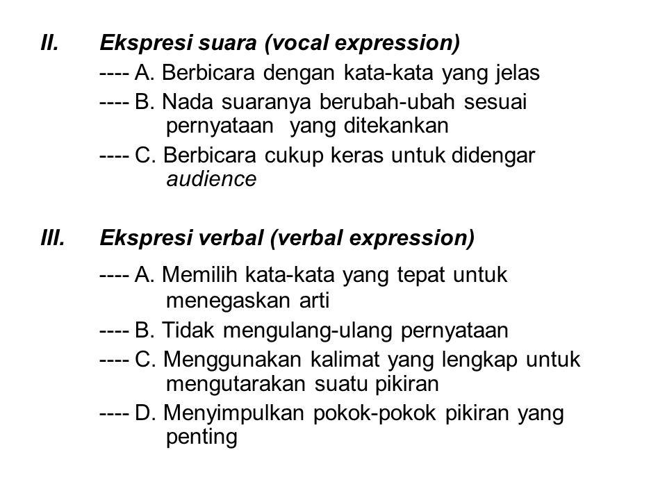 II.Ekspresi suara (vocal expression) ---- A. Berbicara dengan kata-kata yang jelas ---- B. Nada suaranya berubah-ubah sesuai pernyataan yang ditekanka