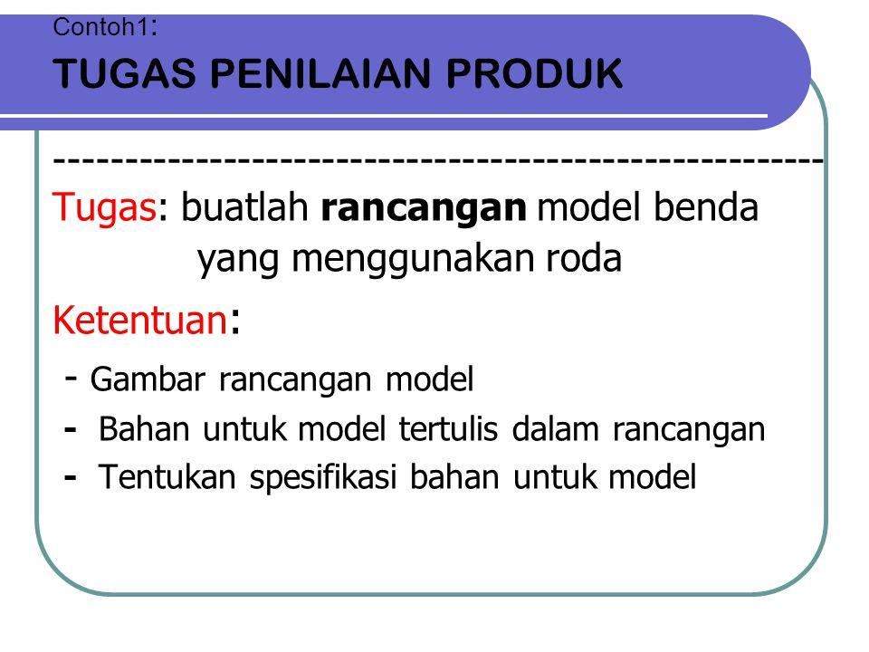 Contoh1 : TUGAS PENILAIAN PRODUK ------------------------------------------------------- Tugas: buatlah rancangan model benda yang menggunakan roda Ke