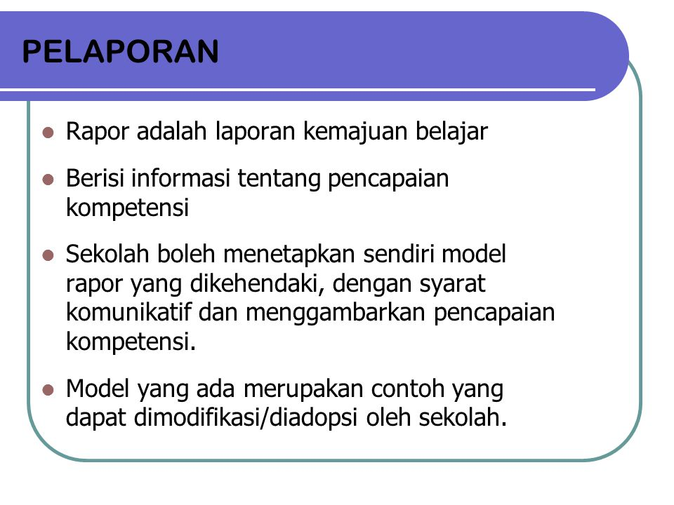 PELAPORAN Rapor adalah laporan kemajuan belajar Berisi informasi tentang pencapaian kompetensi Sekolah boleh menetapkan sendiri model rapor yang dikeh