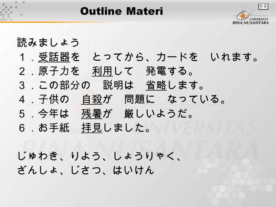 Outline Materi 読みましょう 1.受話器を とってから、カードを いれます。 2.原子力を 利用して 発電する。 3.この部分の 説明は 省略します。 4.子供の 自殺が 問題に なっている。 5.今年は 残暑が 厳しいようだ。 6.お手紙 拝見しました。 じゅわき、りよう、しょうりゃく、 ざんしょ、じさつ、はいけん