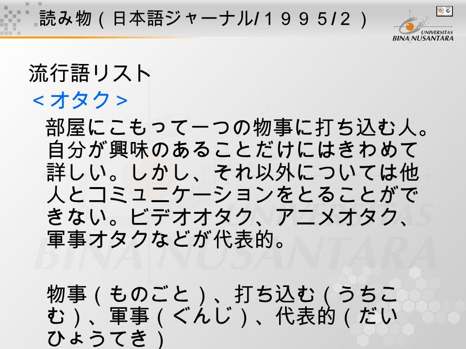 読み物(日本語ジャーナル / 1995 / 2) 流行語リスト <オタク> 部屋にこもって一つの物事に打ち込む人。 自分が興味のあることだけにはきわめて 詳しい。しかし、それ以外については他 人とコミュニケーションをとることがで きない。ビデオオタク、アニメオタク、 軍事オタクなどが代表的。 物事(ものごと)、打ち込む(うちこ む)、軍事(ぐんじ)、代表的(だい ひょうてき)