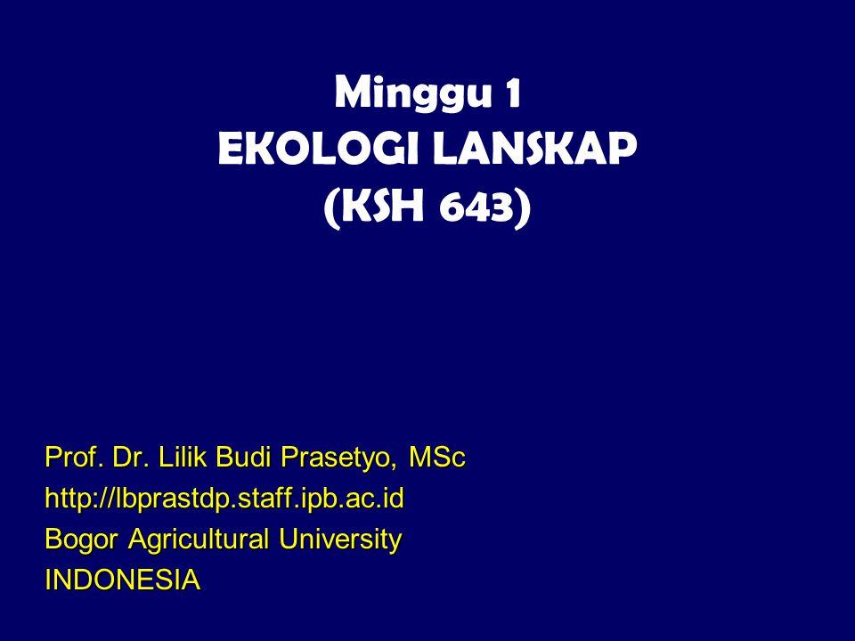 Minggu 1 EKOLOGI LANSKAP (KSH 643) Prof. Dr. Lilik Budi Prasetyo, MSc http://lbprastdp.staff.ipb.ac.id Bogor Agricultural University INDONESIA
