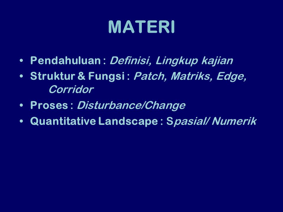 MATERI Pendahuluan : Definisi, Lingkup kajian Struktur & Fungsi : Patch, Matriks, Edge, Corridor Proses : Disturbance/Change Quantitative Landscape :