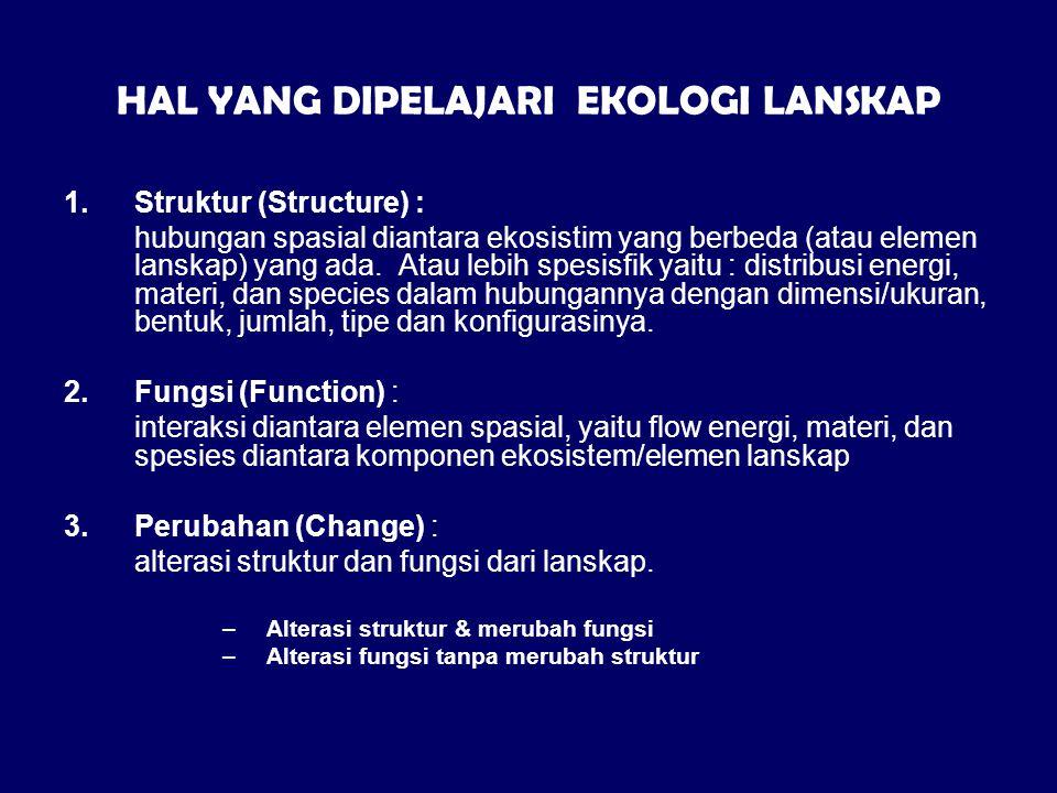 HAL YANG DIPELAJARI EKOLOGI LANSKAP 1.Struktur (Structure) : hubungan spasial diantara ekosistim yang berbeda (atau elemen lanskap) yang ada. Atau leb